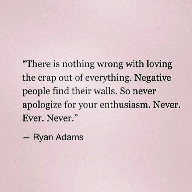 QUOTES FOR TWENTIES There is nothing wrong with loving the crap out of everything. Negative people find their walls. So never apologize for your enthusiasm. Never. Ever. Never. Ryan Adams.
