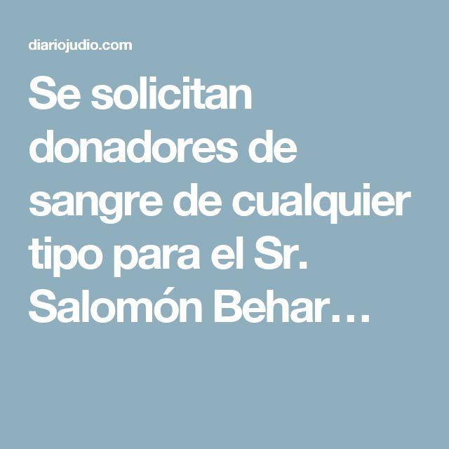 Se solicitan donadores de sangre de cualquier tipo para el Sr. Salomón Behar…
