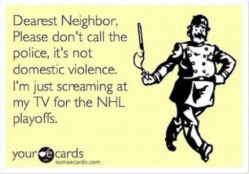 Dear neighbor.   This is scary how true it is during playoffs.