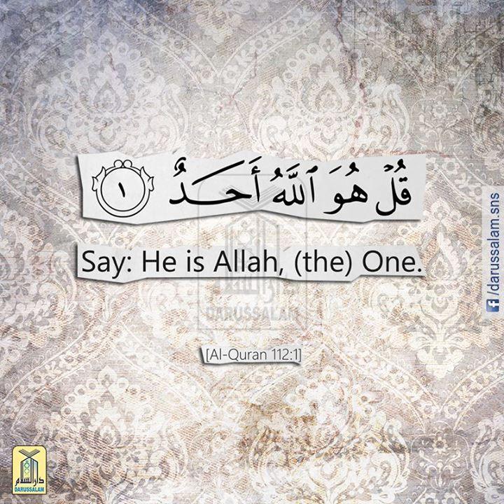Qur'an al-Ikhlas (The Sincerity) 112:1: قُلْ هُوَ اللَّهُ أَحَدٌ .....  Say: He is Allah, (the) One.