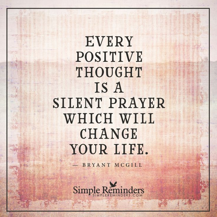 """Every positive thought is a silent prayer which will change your life.""  — Bryant McGill"