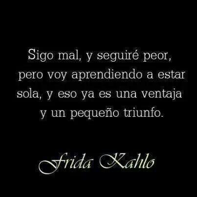 Sigo mal, y estaré peor, pero voy aprendiendo a estar sola, y eso ya es una ventaja y un pequeño triunfo. -Frida Kahlo