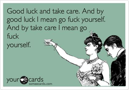 Good luck and take care. And by good luck I mean go fuck yourself. And by take care I mean go fuck yourself.