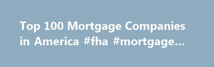 Top 100 Mortgage Companies in America #fha #mortgage #loans http://mortgages.remmont.com/top-100-mortgage-companies-in-america-fha-mortgage-loans/  #best mortgage companies # Top 100 Mortgage Companies in America Top 100 Mortgage Companies in America Mortgage Executive Magazine ranks mortgage companies in America based on their yearly mortgage loan volume. The magazine seeks to celebrate and recognize the dedication … Continue reading →