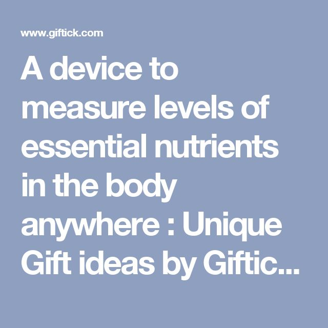 A device to measure levels of essential nutrients in the body anywhere : Unique Gift ideas by Giftick.com