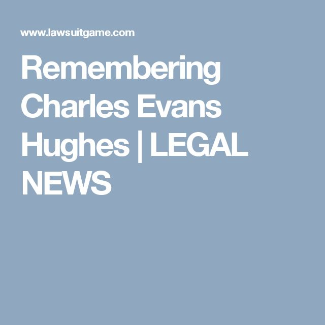 Remembering Charles Evans Hughes | LEGAL NEWS