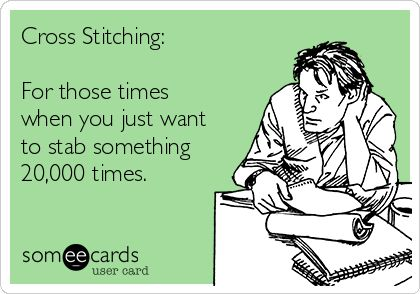 Free, PSAs Ecard: Cross Stitching: For those times when you just want to stab something 20,000 times.