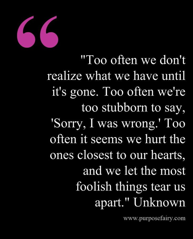 """Too often we don't realize what we have until it's gone. Too often we're too stubborn to say, 'Sorry, I was wrong.' Too often it seems we hurt the ones closest to our hearts, and we let the most foolish things tear us apart."" Unknown - www.purposefairy.com/7597/be-kind-what-goes-around-comes-back-around/"