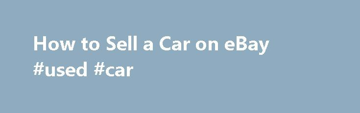 How to Sell a Car on eBay #used #car http://autos.nef2.com/how-to-sell-a-car-on-ebay-used-car/  #how to sell a car # How to Sell a Car on eBay You will need Internet access Bank account or credit card Camera Vehicle description VIN number Vehicle sale documents Sale or reserve price (optional) Step 1 Create a seller's account Create a seller s account at motors.ebay.com, and provide a bank account or credit card that your seller s fees will be deducted from. Gather documentation such as the…
