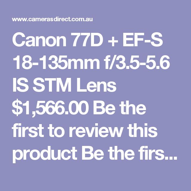 Canon 77D + EF-S 18-135mm f/3.5-5.6 IS STM Lens  $1,566.00 Be the first to review this product Be the first to ask about this product DSLR Camera Body* 1 x Canon EOS 77D Camera Body  (Buy NOW to secure at today's price)  +$1,142.20 Lens* 1 x Canon EF-S 18-135mm f/3.5-5.6 IS STM Lens - Kit Version  (Buy NOW to secure at today's price)  +$423.80