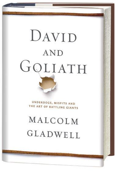 """David and Goliath. """"In David and Goliath, Malcolm Gladwell, with his unparalleled ability to grasp connections others miss, uncovers the hidden rules that shape the balance between the weak and the mighty, the powerful and the dispossessed."""" Malcom Gladwell"""