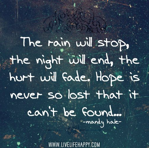The rain WILL stop, the night WILL end, the hurt WILL fade. Hope is never so lost that it can't be found. -Mandy Hale