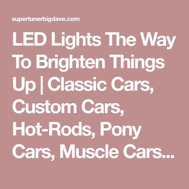 LED Lights The Way To Brighten Things Up | Classic Cars, Custom Cars, Hot-Rods, Pony Cars, Muscle Cars And The Trucks Too