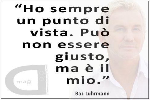 """""""Ho sempre un punto di vista. Può non essere giusto, ma è il mio."""" Baz Luhrmann"""