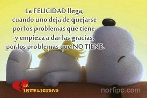 La felicidad llega, cuando uno deja de quejarse por los problemas que tiene y empieza a dar las gracias, por los problemas que no tiene
