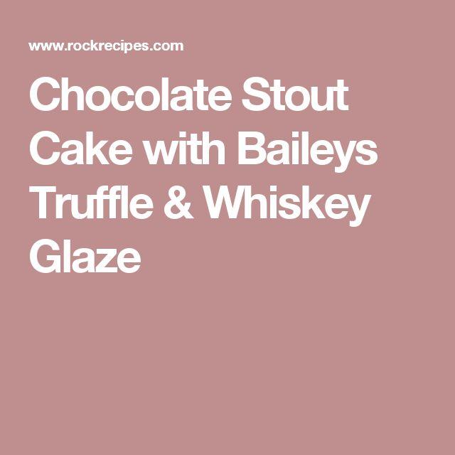 Chocolate Stout Cake with Baileys Truffle & Whiskey Glaze