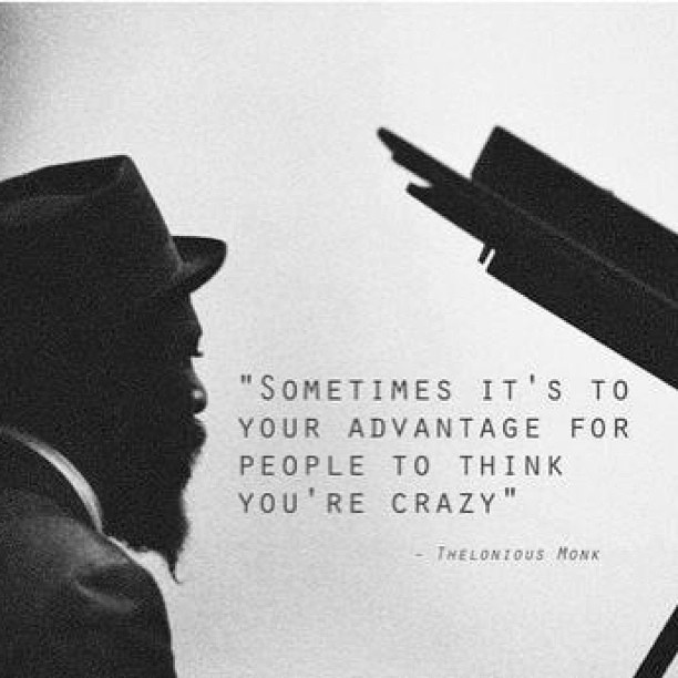 """Sometimes it's to your advantage for people to think you're crazy."" – Thelonious Monk"