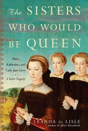 The Sisters Who Would Be Queen: Mary, Katherine, and Lady Jane Grey: A Tudor Tragedy by Leanda De Lisle