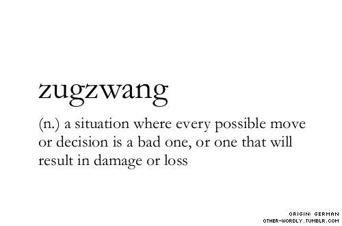 pronunciation |zUg-zwangsubmitted by | my friend Alexsubmit words |herenote | In the original German,zugzwang meansany situation where you face external circumstances that force you to act. But the word has been adapted into a chess term, where it does mean a situation where you cant act without being damaged by the result.