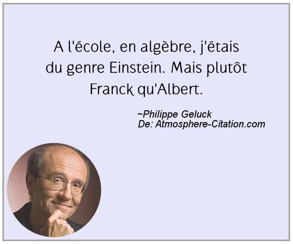 A l'école, en algèbre, j'étais du genre Einstein. Mais plutôt Franck qu'Albert.  Trouvez encore plus de citations et de dictons sur: http://www.atmosphere-citation.com/populaires/a-lecole-en-algebre-jetais-du-genre-einstein-mais-plutot-franck-qualbert.html?
