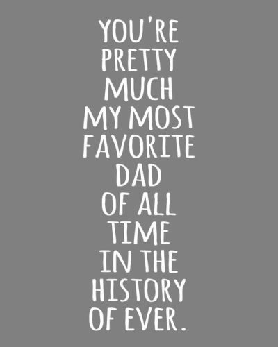 Happy fathers day quotes for dad from son and daughter. Here this greeting says...You're pretty much my most favorite dad of all time in the history of ever.