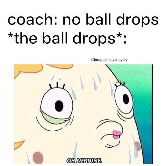 Hahahah. You know in that split second when the ball drops your running laps.....volleyball!!