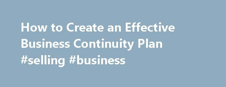 How to Create an Effective Business Continuity Plan #selling #business http://busines.remmont.com/how-to-create-an-effective-business-continuity-plan-selling-business/  #business continuity plan # How to Create an Effective Business Continuity Plan We rarely get a head's up that a disaster is ready to strike. Even with some lead time, though, multiple things can go wrong; every incident is unique and unfolds in unexpected ways. This is where a business continuity plan comes into play. […]