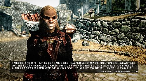 """""""I never knew that everyone roll-played and made multiple characters in the Elder Scrolls games until I found this blog. I always just made a character based off of who I would want to be if I lived in Tamriel."""" http://skyrimconfessions.com"""