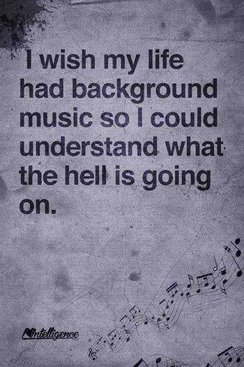 I wish my life had backround music so I could understand what the hell is going on.