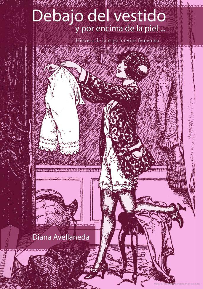 Debajo del vestido y por encima de la piel: historia de la ropa interior ... - Diana Avellaneda - Google Libros