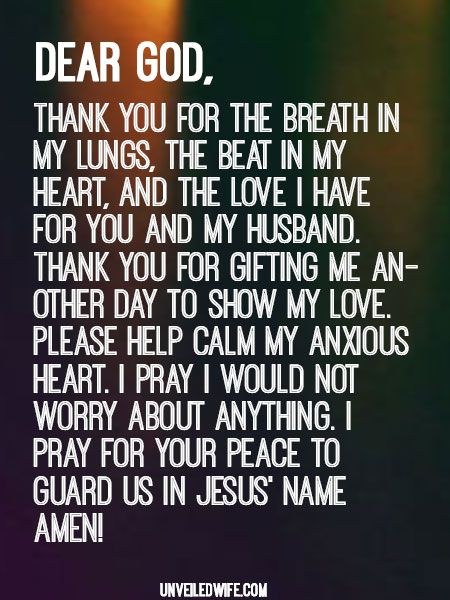 Prayer: Do Not Be Anxious About Anything --- Dear Heavenly Father, Thank You for today. Thank You for the breath in my lungs, the beat in my heart, and the love I have for You and my husband. Thank You for gifting me another day to show my love. Please help calm my anxious heart. I pray I would not … Read More Here http://unveiledwife.com/prayer-anxious-anything/