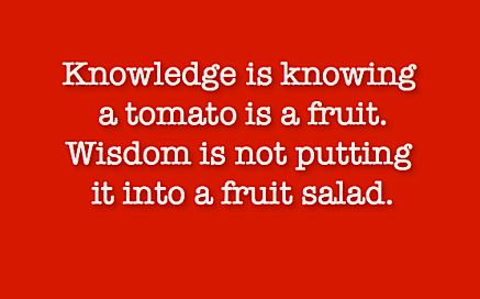 Knowledge vs wisdom.. Knowledge is knowing a tomato is a fruit. Wisdom is not putting it into a fruit salad.