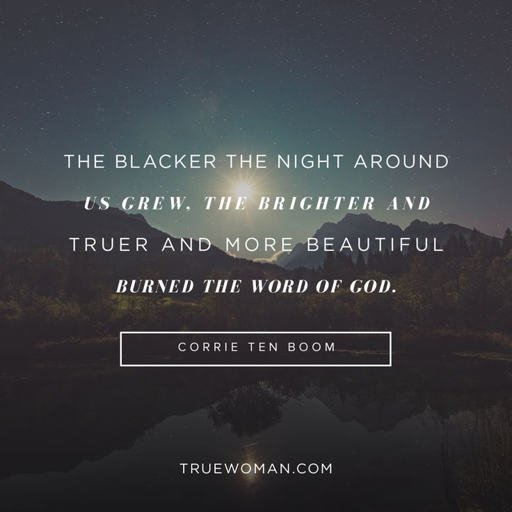 """The blacker the night around us grew, the brighter and truer and more beautiful burned the word of God."" — Corrie ten Boom"