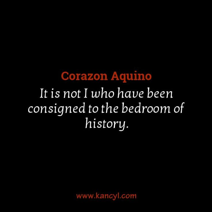 """""""It is not I who have been consigned to the bedroom of history."""", Corazon Aquino"""