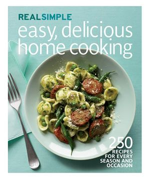 Real Simple Easy, Delicious Home Cooking: 250 Recipes for Every Season and