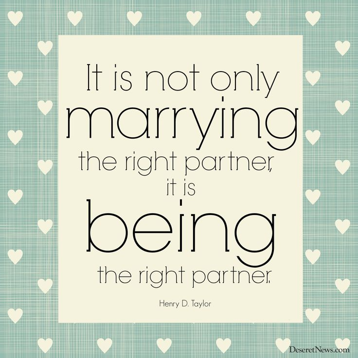 """A happy home is where the wife is treated like a queen and the husband is treated like a king. And so, it is not only marrying the right partner, it is being the right partner."" Elder Henry D. Taylor 