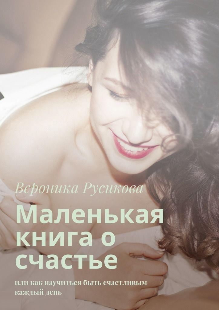 Купить Маленькая книга о счастье. Или как научиться быть счастливым каждыйдень Вероники Русиковой. Сумма: 320.00 руб.