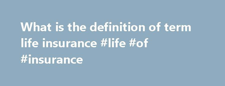 What is the definition of term life insurance #life #of #insurance http://incom.remmont.com/what-is-the-definition-of-term-life-insurance-life-of-insurance/  #definition of term life insurance # Home FAQs Responding to: What is Term Life? | Definition Answering The Questions: What Is Term Life Insurance? By Mike Heuer Tweet While about 70 percent of life insurance plans sold in the United States are whole life insurance plans, many people just do not understand what is term Continue Reading