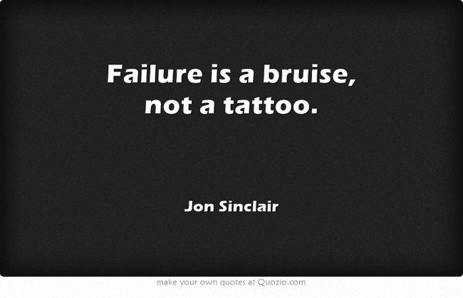 Failure is a bruise, not a tattoo.