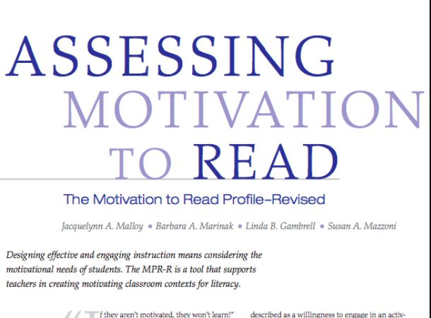 """ASSESSMENT: This article dicusses the Motivation to Read Profile- Revised (MPR-R), a tool designed for educators to determine """"students' perceived value of reading and self-concept as readers."""" This is administered through a reading survey and conversational interview with prompts. I chose this resource as it is a reliable way of formally assessing motivation and can be used to create personalized plans to support students and increase their motivation for reading."""