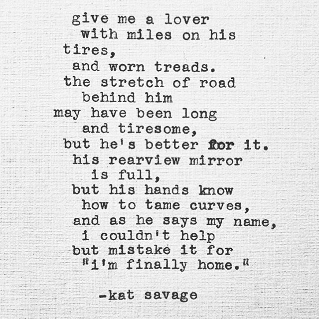 """Give me a lover with miles on his(her) tires, and worn treads. The stretch of road behind him(her) may have been long and tiresome, but (s)he's better for it. His(her) rearview mirror is full, but his(her) hands know how to tame curves, and as (s)he says my name, I couldn't help but mistake it for """"I'm finally home."""""""