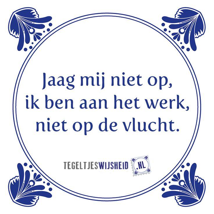 Jaag mij niet op, ik ben aan het werk.  Wil je een origineel tegeltje (cadeau geven)? Kijk dan op www.tegeltjeswijsheid.nl, voor een tegel met je eigen tekst en/of foto, of kies een bestaande tegel.