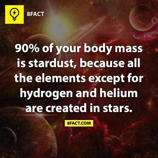 """90% of your body mass is stardust, because all the elements except for hydrogen and helium are created in stars."""