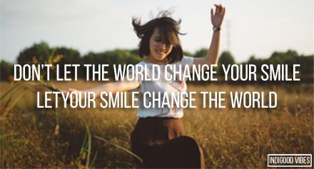 dont let the world change your smile, let your smile change the world