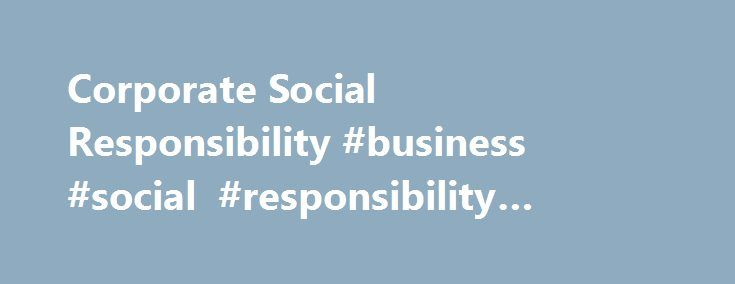 Corporate Social Responsibility #business #social #responsibility #articles http://credit-loan.nef2.com/corporate-social-responsibility-business-social-responsibility-articles/  # Corporate Social Responsibility BREAKING DOWN 'Corporate Social Responsibility' Large companies are immensely powerful entities, to the point that they have frequently trumped the interests of sovereign nations. American businessmen deposed the queen of Hawai'i in 1893 because they were incensed with her tariff…