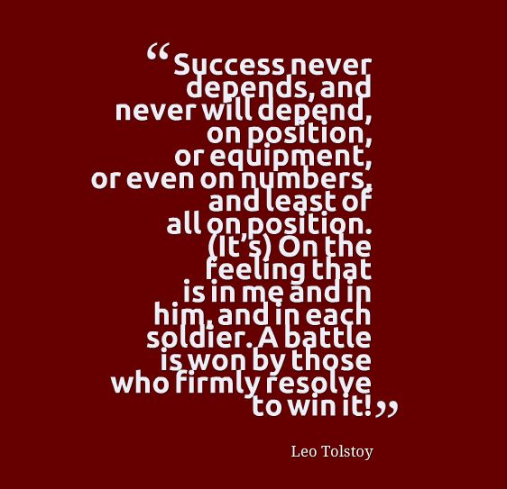 Success never depends, and never will depend, on position, or equipment, or even on numbers, and at least of all on poistion. (It's) on the feeling that is in me and in him, and in each soldier. A battle is won by those who firmly resolve to win it! - Leo Tolstoy #timeless #liteary #quotes