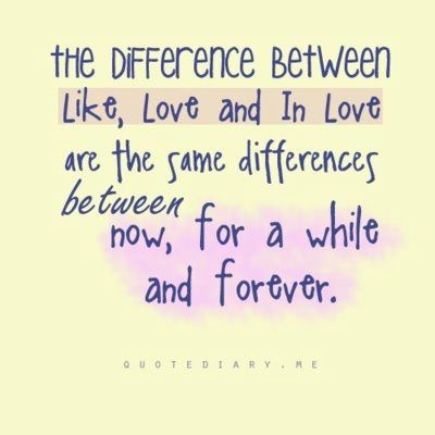 The difference between like, love, and in love are the same differences between now, for a while, and forever.