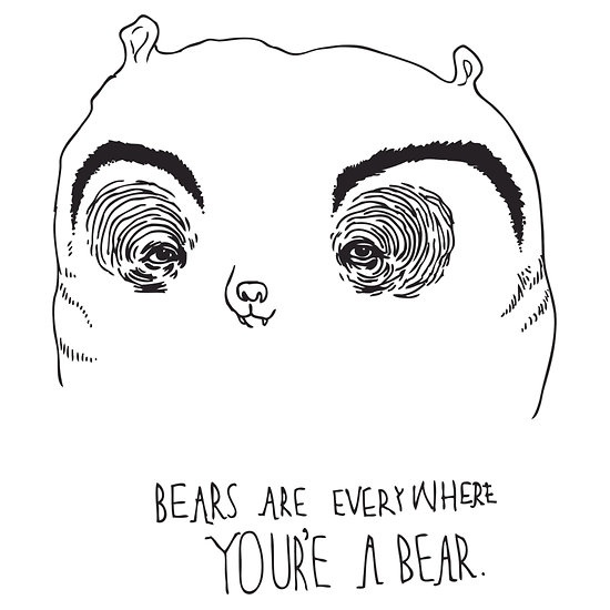 Bears are everywhere, you're a bear. by rachtaylor