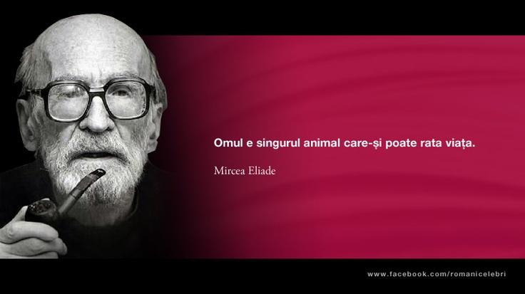 Omul e singurul animal care-si poate rata viata -- Mircea Eliade