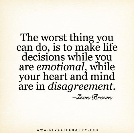 The worst thing you can do, is to make life decisions while you are emotional, while your heart and mind are in disagreement.